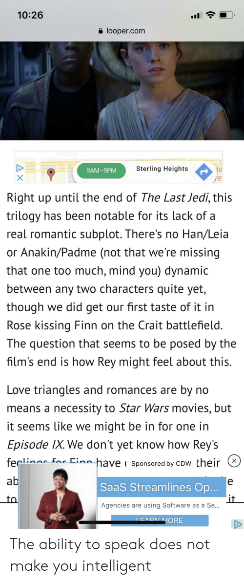 saas: 10:26  e looper.com  Sterling Heights  9AM-9PM  Right up until the end of The Last Jedi, this  trilogy has been notable for its lack of a  real romantic subplot. There's no Han/Leia  or Anakin/Padme (not that we're missing  that one too much, mind you) dynamic  between any two characters quite yet,  though we did get our first taste of it in  Rose kissing Finn on the Crait battlefield.  The question that seems to be posed by the  film's end is how Rey might feel about this.  Love triangles and romances are by no  means a necessity to Star Wars movies, but  it seems Like we might be in for one in  Episode IX. We don't yet know how Rey's  feçli Einn h  have Sponsored by cow their  SaaS Streamlines Op  to  Agencies are using Software as a Se  MORE The ability to speak does not make you intelligent
