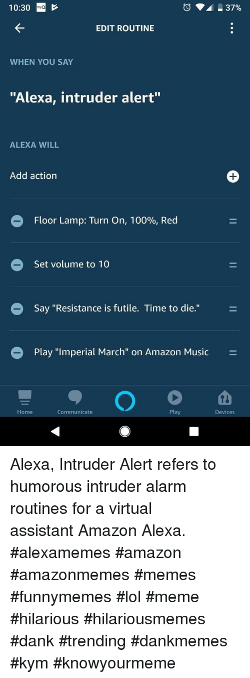 """meme hilarious: 10:30  EDIT ROUTINE  WHEN YOU SAY  """"Alexa, intruder alert""""  ALEXA WILL  Add action  Floor Lamp: Turn on, 10090, Red  Set volume to 10  Say """"Resistance is futile. Time to die.""""  O Play """"imperial March' on Amazon Music  Home  Communicate  Play  Devices Alexa, Intruder Alertrefers to humorous intruder alarm routines for a virtual assistantAmazon Alexa. #alexamemes #amazon #amazonmemes #memes #funnymemes #lol #meme #hilarious #hilariousmemes #dank #trending #dankmemes #kym #knowyourmeme"""