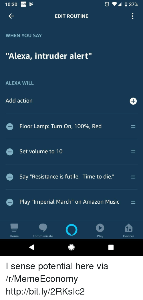 "Amazon, Anaconda, and Music: 10:30  mya  EDIT ROUTINE  WHEN YOU SAY  ""Alexa, intruder alert""  ALEXA WILL  Add action  1  Floor Lamp: Turn on, 100%, Red  Set volume to 10  Say ""Resistance is futile. Time to die.""  Play ""lmperial March""'on Amazon Music  Home  Communicate  Play  Devices I sense potential here via /r/MemeEconomy http://bit.ly/2RKsIc2"
