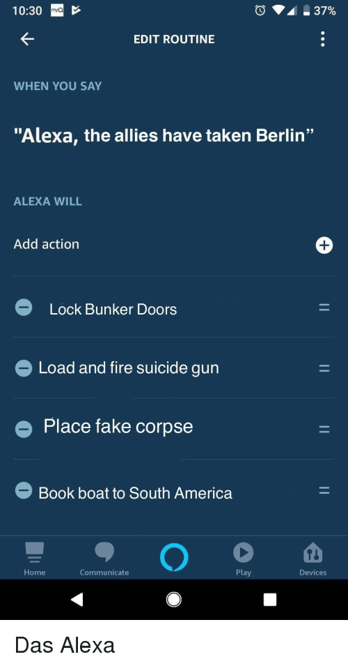 "America, Fake, and Fire: 10:30  mya  EDIT ROUTINE  WHEN YOU SAY  ""Alexa, the allies have taken Berlin""  ALEXA WILL  Add action  Lock Bunker Doors  Load and fire suicide gun  e Place fake corpse  Book boat to South America  Home  Communicate  Play  Devices Das Alexa"