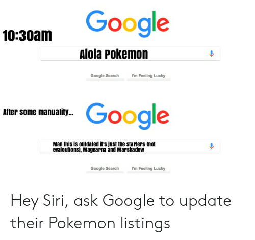 Alola Pokemon: 10-30am Google  Alola Pokemon  Google Search Fm Feling Lucky  RER Google  After some manuality...  Man this is outdated it's just the starters (not  evaloutions), Magearna and Marshadow  Google SearchI'm Feeling Lucky Hey Siri, ask Google to update their Pokemon listings