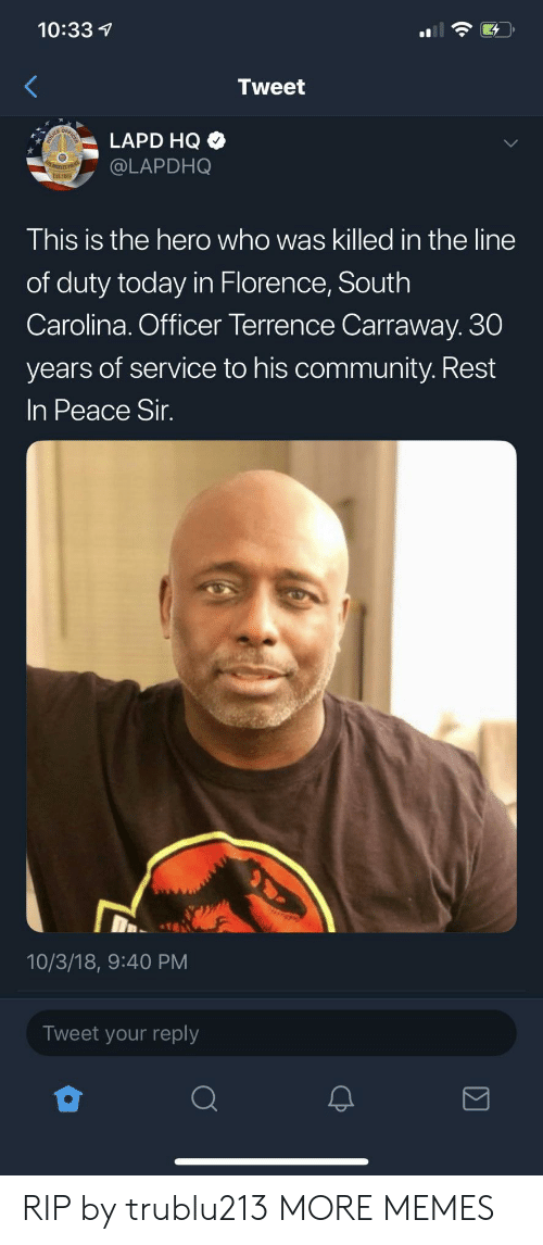Community, Dank, and Memes: 10:33  Tweet  LAPD HQ  @LAPDHO  This is the hero who was killed in the line  of duty today in Florence, South  Carolina. Officer Terrence Carraway. 30  years of service to his community. Rest  In Peace Sir  10/3/18, 9:40 PM  Tweet your reply RIP by trublu213 MORE MEMES