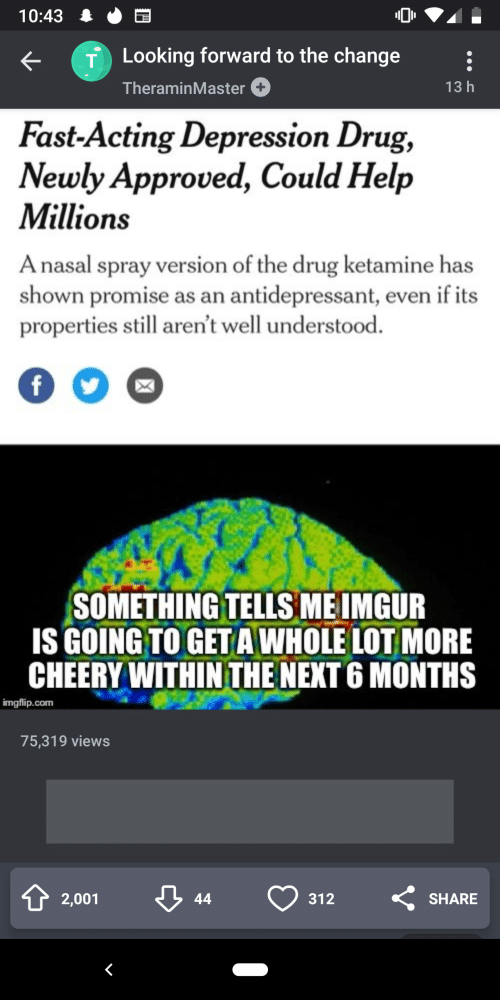 Depression, Help, and Ketamine: 10:43  Looking forward to the change  TheraminMaster+  13 h  Fast-Acting Depression Drug,  Newly Approved, Could Help  Millions  A nasal spray version of the drug ketamine has  shown promise as an antidepressant, even if its  properties still aren't well understood.  0  SOMETHING TELLS MEIMGUR  ISGOING TO GETA WHOLE LOT MORE  CHEERY WITHIN THE NEXT 6 MONTHS  imgflip.com  75,319 views  2,001  312  SHARE