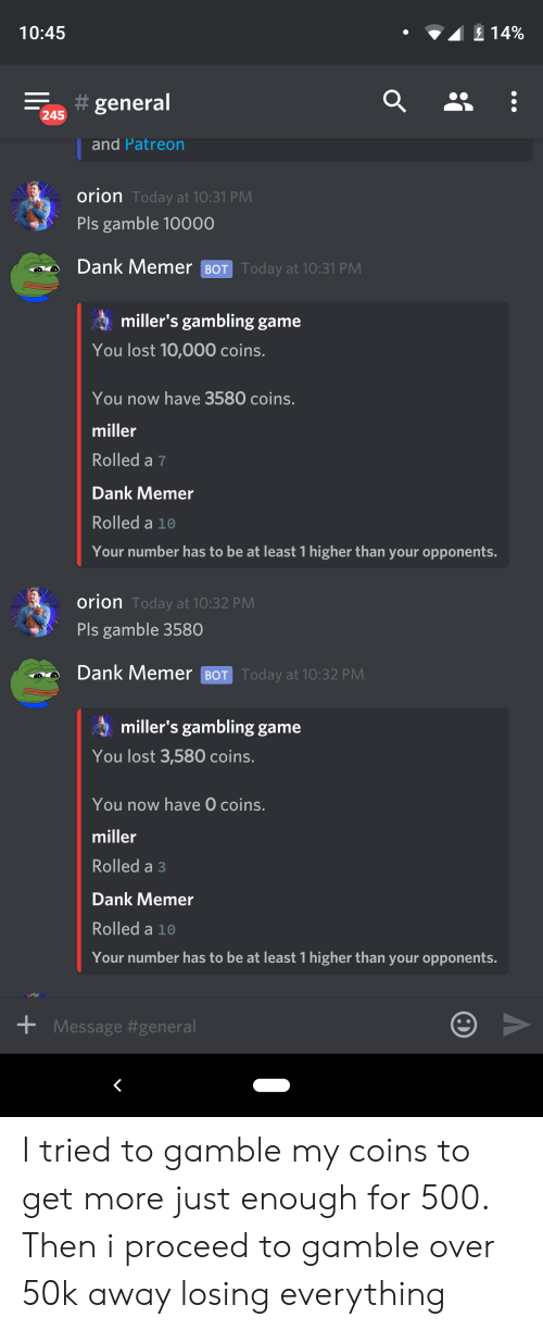 Dank, Lost, and Game: 10:45  14%  general  245  and Patreon  orion Today at 10:31 PM  Pls gamble 10000  Dank Memer BOT Today at 10:31 PM  miller's gambling game  You lost 10,000 coins.  You now have 3580 coins.  miller  Rolled a 7  Dank Memer  Rolled a 10  Your number has to be at least 1 higher than your opponents.  orion Today at 10:32 PM  Pls gamble 3580  Dank Memer BOT Today at 10:32 PM  miller's gambling game  You lost 3,580 coins.  You now have O coins.  miller  Rolled a 3  Dank Memer  Rolled a 10  Your number has to be at least 1 higher than your opponents.  Message I tried to gamble my coins to get more just enough for 500. Then i proceed to gamble over 50k away losing everything