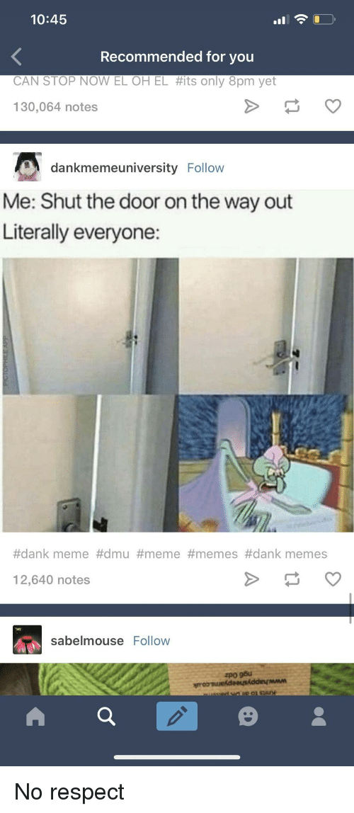 dmu: 10:45  Recommended for you  CAN STOP NOW EL OH EL #its only 8pm yet  130,064 notes  dankmemeuniversity Follow  Me: Shut the door on the way out  Literally everyone:  #dank meme #dmu #meme #memes #dank memes  12,640 notes  sabelmouse Follow No respect