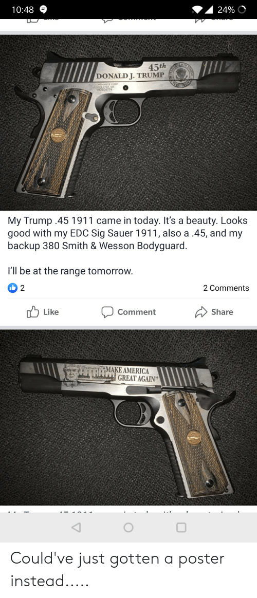 America, Good, and Today: 10:48  24%  45th  DONALD J. TRUMP  ASIDS  AUTO-ORDNANCE CORP  WORCESTER MA  AOB04774  1911A1  My Trump .45 1911 came in today. It's a beauty. Looks  good with my EDC Sig Sauer 1911, also a .45, and my  backup 380 Smith & Wesson Bodyguard.  I'll be at the range tomorrow.  2 1(ל  2 Comments  Like  Comment  Share  AOAMAKE AMERICA  GREAT AGAIN  NITCO Could've just gotten a poster instead.....