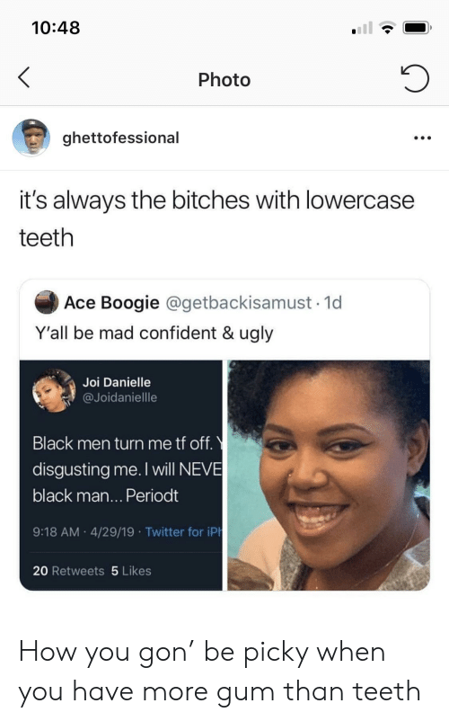 Neve: 10:48  Photo  ghettofessional  it's always the bitches with lowercase  teeth  Ace Boogie @getbackisamust 1d  Y'all be mad confident & ugly  Joi Danielle  @Joidaniellle  Black men turn me tf off.  disgusting me. I will NEVE  black man... Periodt  9:18 AM 4/29/19 Twitter for iPh  20 Retweets 5 Likes How you gon' be picky when you have more gum than teeth
