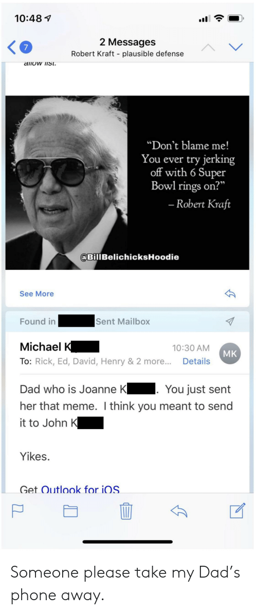 "Dad, Meme, and Phone: 10:487  2 Messages  Robert Kraft - plausible defense  ""Don't blame me!  You ever try jerking  off with 6 Super  Bowl rings on?  Robert Kraft  BillBelichicksHoodie  See More  Found inSent Mailbox  Michael K  To: Rick, Ed, David, Henry & 2 more.. Details  10:30 AM  MK  Dad who is Joanne K You just sent  her that meme. I think you meant to send  it to John K  Yikes.  Get Outlook for iOS Someone please take my Dad's phone away."