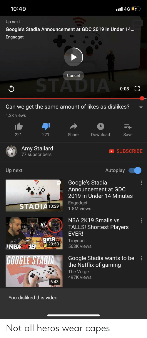 Google, Nba, and Netflix: 10:49  Up next  Google's Stadia Announcement at GDC 2019 in Under 14.  Engadget  Cancel  0:08 E  Can we get the same amount of likes as dislikes?  1.2K views  221  221  Share  Download  Save  Amy Stallard  77 subscribers  SUBSCRIBE  Up next  Autoplay  Google's Stadia  Announcemnent at GDC  2019 in Under 14 Minutes  Engadget  STADIA13:291.8M views  NBA 2K19 Smalls vs  TALLS! Shortest Players  EVER!  BISTroydan  Sl  23:50 563K views  Google Stadia wants to be  the Netflix of gaming  The Verge  497K views  6:43  You disliked this video Not all heros wear capes