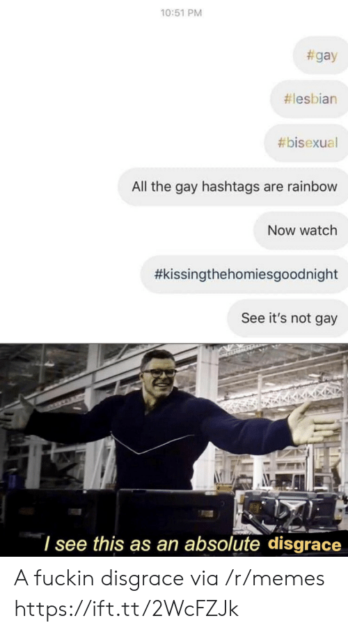 Memes, Lesbian, and Rainbow: 10:51 PM  #gay  #lesbian  #bisexual  All the gay hashtags are rainbow  Now watch  #kissingthehomiesgoodnight  See it's not gay  'I see this as an absolute disgrace A fuckin disgrace via /r/memes https://ift.tt/2WcFZJk