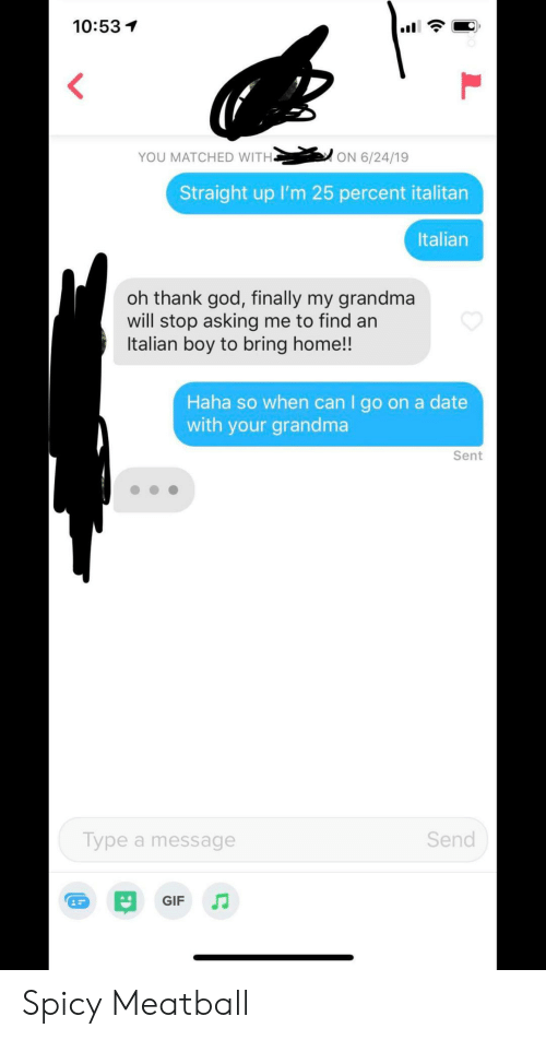 thank god: 10:53  YOU MATCHED WITH.  ON 6/24/19  Straight up I'm 25 percent italitan  Italian  oh thank god, finally my grandma  will stop asking me to find an  Italian boy to bring home!!  Haha so when can I go on a date  with your grandma  Sent  Send  Type a message  GIF Spicy Meatball