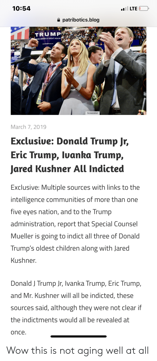 America, Children, and Donald Trump: 10:54  a patribotics.blog  TRUMPOe  AKE AMERICA GREAT AGAIN!  March 7, 2019  Exclusive: Donald Trump Jr,  Eric Trump, luanka Trump,  Jared Kushner All Indicted  Exclusive: Multiple sources with links to the  intelligence communities of more than one  five eyes nation, and to the Trump  administration, report that Special Counsel  Mueller is going to indict all three of Donald  Trump's oldest children along with Jared  Kushner  Donald J Trump Jr, Ivanka Trump, Eric Trump,  and Mr. Kushner will all be indicted, these  sources said, although they were not clear if  the indictments would all be revealed at  once. Wow this is not aging well at all