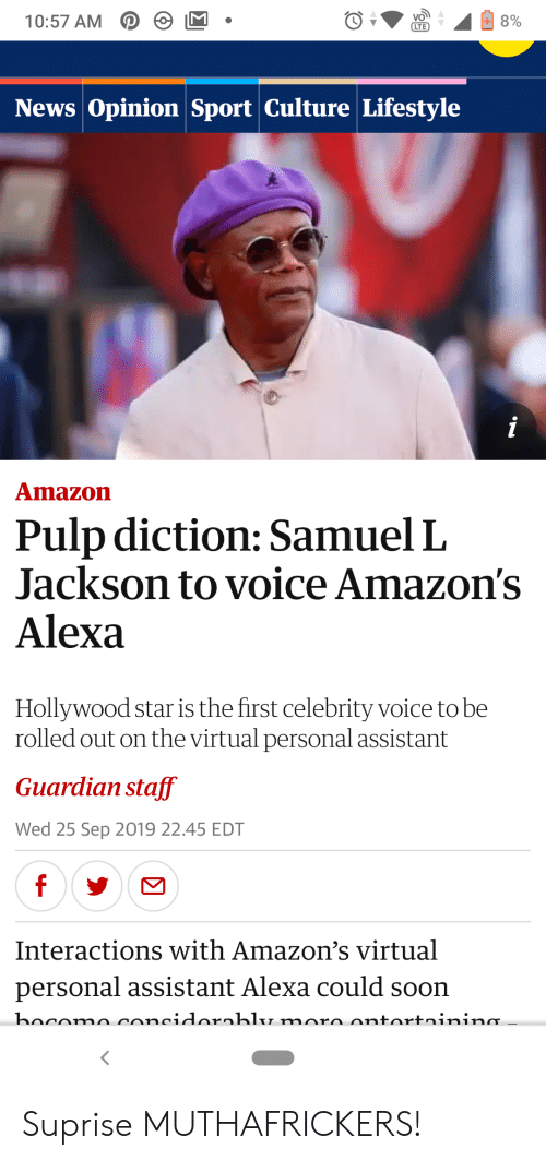 Amazon, News, and Samuel L. Jackson: 10:57 AM 2  8%  СТЕ  News Opinion Sport Culture Lifestyle  i  Amazon  Pulp diction: Samuel L  Jackson to voice Amazon's  Alexa  Hollywood star is the first celebrity voice to be  rolled out on the virtual personal assistant  Guardian staff  Wed 25 Sep 2019 22.45 EDT  f  Interactions with Amazon's virtual  personal assistant Alexa could soon  bocomo concidornbly moro ontortninina. Suprise MUTHAFRICKERS!