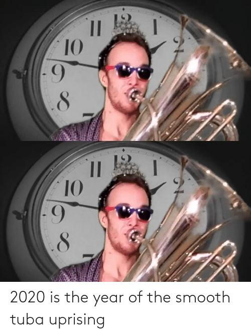 6 10: 10  6-   10  8. 2020 is the year of the smooth tuba uprising