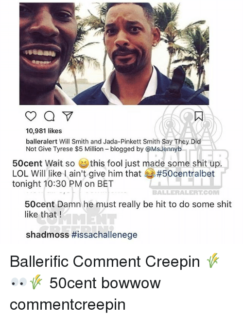 Tyrese: 10,981 likes  balleralert Will Smith and Jada-Pinkett Smith Say They Dic  Not Give Tyrese $5 Million blogged by @MsJennyb  50cent Wait so ( this fool just made some shit up.  LOL Will like I ain't give him that #50centralbet  tonight 10:30 PM on BET  BALLERALERT.COM  50cent Damn he must really be hit to do some shit  like that !  shadmoss Ballerific Comment Creepin 🌾👀🌾 50cent bowwow commentcreepin