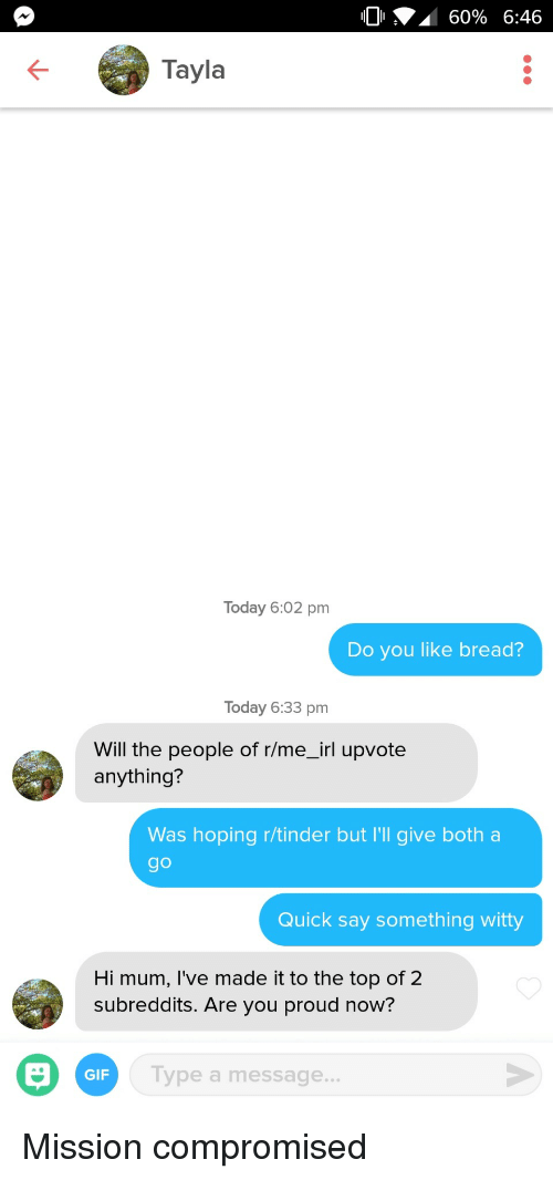 subreddits: 10 A 60% 6:46  Tayla  Today 6:02 pm  Do you like bread?  Today 6:33 pm  Will the people of r/me_irl upvote  anything?  Was hoping r/tinder but I'l give both a  go  Quick say something witty  Hi mum, I've made it to the top of 2  subreddits. Are you proud now?  GIF  Tv  ype a message.. Mission compromised