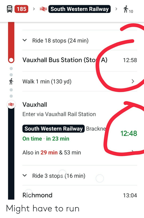 Run, Time, and Western: 10  ASouth Western Railway  185  Ride 18 stops (24 min)  Vauxhall Bus Station (Sto A)  12:58  Walk 1 min (130 yd)  Vauxhall  Enter via Vauxhall Rail Station  South Western Railway Brackne  12:48  On time in 23 min  Also in 29 min & 53 min  Ride 3 stops (16 min)  Richmond  13:04 Might have to run