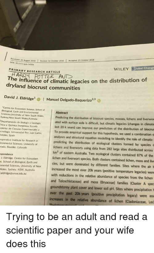 Prediction: 10 August 2018 Revised: 16 October 2018 Accepted: 23 October 2018  DOI: 10.1111/gcb.14506  WILEY Global Change  PRIMARY RESEARCH ARTICLE  The influence of climatic legacies on the distribution of  dryland biocrust communities  David J. Eldridge  Manuel Delgado-Baquerizo2.  2,3  Centre for Ecosystem Science, School of  Biological, Earth and Environmental  Sciences, University of New South Wales,  Sydney,New South Wales Australia  Departamento de Biología y Geología,  ísica y Química Inorgánica, Escuela  uperior de Ciencias Experimentales y  ecnología, Universidad Rey Juan Carlos  stoles, Spain  operative Institute for Research in  ironmental Sciences, University of  rado, Boulder, Colorado  Abstract  Predicting the distribution of biocrust species, mosses, lic  ated with surface soils is difficult, but climatic legacies (changes in climate  hens and liverwor  last 20 k years) can improve our prediction of the distribution of biocrus  To provide empirical support for this hypothesis, we used a combination c  analyses and structural equation modelling to identify the role of climatic  predicting the distribution of ecological clusters formed by species  lichens and liverworts using data from 282 large sites distributed across  km2 of eastern Australia. Two ecological clusters contained 87% of the  lichen and liverwort species. Both clusters contained lichen, moss and live  cies, but were dominated by different families. Sites where the air t  increased the most over 20k years (positive temperature legacies) were  with reductions in the relative abundance of species from the lichen  and Teloschistaceae) and moss (Bryaceae) families (Cluster A spec  spondence  J. Eldridge, Centre for Ecosystem  e, School of Biological, Earth and  mental Sciences, University of New  Wales, Sydney, NSW Australia  eldridge@unsw.edu.au  groundstorey plant cover and lower soil pH. Sites where precipitation  over the past 20k years (positive precipitation legacy) were ass  increases in the relative abundance of lichen (Cladoniaceae, Leci Trying to be an adult and read a scientific paper and your wife does this