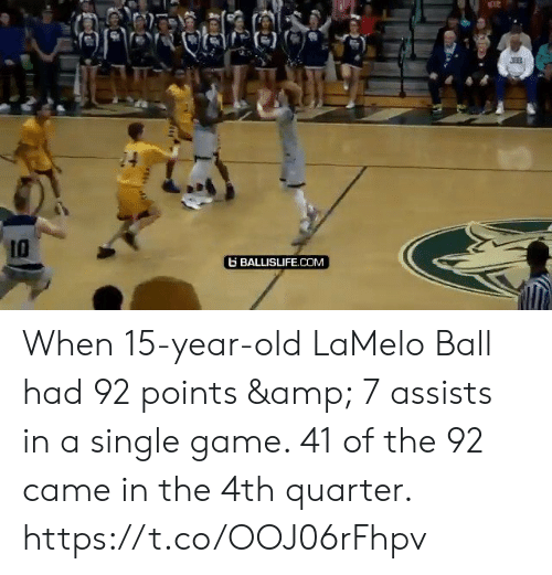 Points: 10  BALLISLIFE.COM When 15-year-old LaMelo Ball had 92 points & 7 assists in a single game. 41 of the 92 came in the 4th quarter.    https://t.co/OOJ06rFhpv
