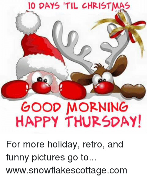 Funnies Pictures: 10 DAYS TIL CHRISTMAS  GOOD MORNING  HAPPY THURSDAY! For more holiday, retro, and funny pictures go to... www.snowflakescottage.com