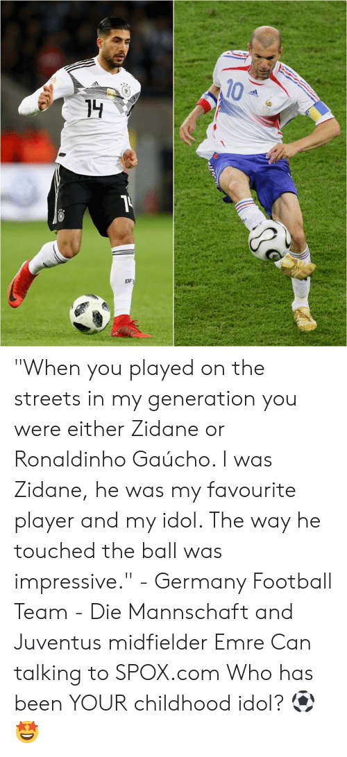 """idol: 10  DF """"When you played on the streets in my generation you were either Zidane or Ronaldinho Gaúcho. I was Zidane, he was my favourite player and my idol. The way he touched the ball was impressive.""""  - Germany Football Team - Die Mannschaft and Juventus midfielder Emre Can talking to SPOX.com  Who has been YOUR childhood idol? ⚽🤩"""