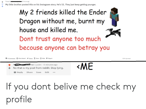 Friends, Instagram, and Reddit: 10 hours ago  Posted b  My little brother posted this on his Instagram story. He's 11. They just keep getting younger.  17  My 2 friends killed the Ender  Dragon  house and killed me.  without  burnt  me,  my  Dont trust anyone too much  becouse anyone can betray you  4 Comments Give Award Share Save Hide Report  91% Upvoted  «МЕ  Hat 1 point 5 minutes ago  No that is my post from reddit. Stop lying.  Reply  Share  Edit  Save If you dont belive me check my profile