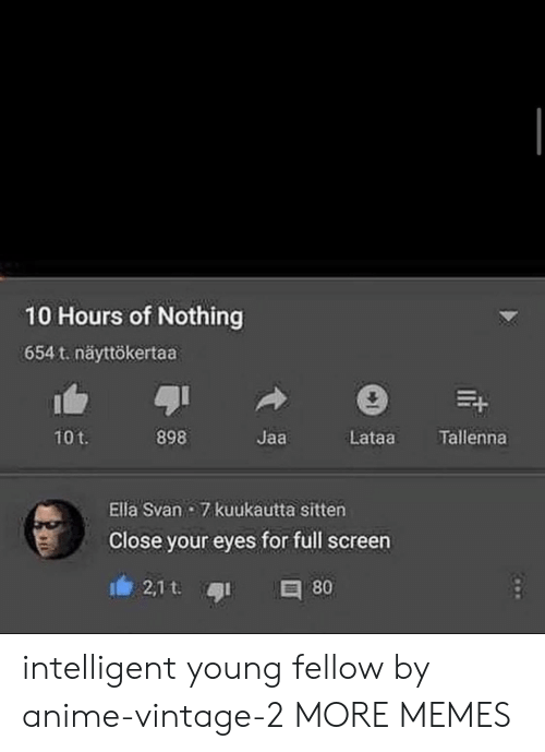 vintage: 10 Hours of Nothing  654 t. näyttökertaa  898  Tallenna  10t.  Jaa  Lataa  Ella Svan 7 kuukautta sitten  Close your eyes for full screen  2,1 t.  80 intelligent young fellow by anime-vintage-2 MORE MEMES