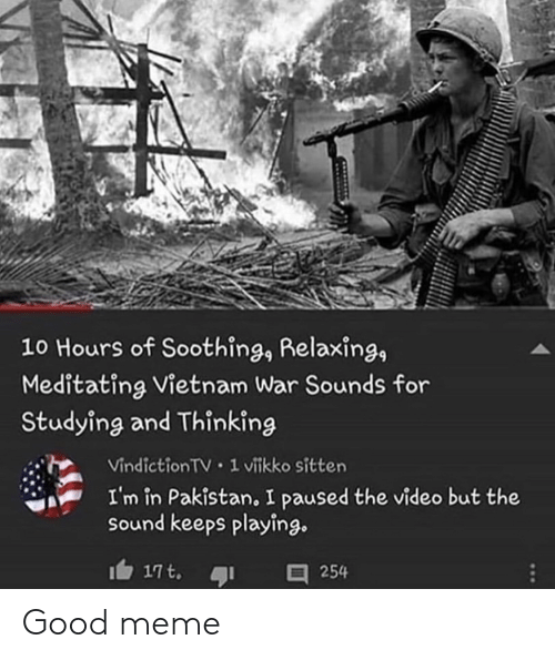 Vietnam: 10 Hours of Soothing, Relaxing,  Meditating Vietnam War Sounds for  Studying and Thinking  Vindiction TV 1 vitkko sitten  I'm in Pakistan, I paused the video but the  sound keeps playing.  17t.  254 Good meme