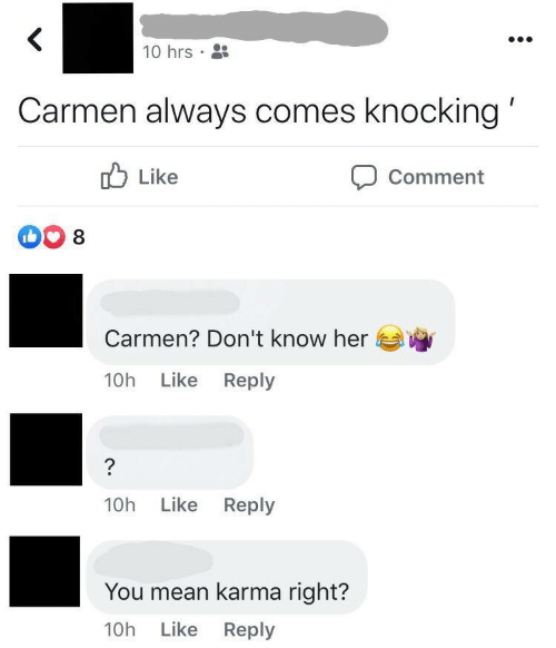 You Mean: 10 hrs •  Carmen always comes knocking'  O Like  Comment  Carmen? Don't know her  Like Reply  10h  Like Reply  10h  You mean karma right?  10h Like Reply