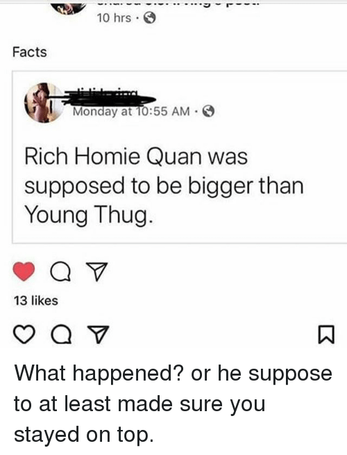Rich Homie: 10 hrs .  Facts  Monday at TO:55 AM  Rich Homie Quan was  supposed to be bigger than  Young Thug  13 likes What happened? or he suppose to at least made sure you stayed on top.