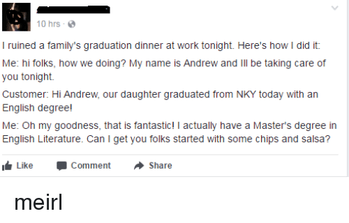 chips and salsa: 10 hrs  I ruined a family's graduation dinner at work tonight. Here's how I did it  Me: hi folks, how we doing? My name is Andrew and lll be taking care of  you tonight.  Customer: Hi Andrew, our daughter graduated from NKY today with an  English degree!  Me: Oh my goodness, that is fantastic! I actually have a Master's degree in  English Literature. Can I get you folks started with some chips and salsa?  Like -Comment ·Share meirl