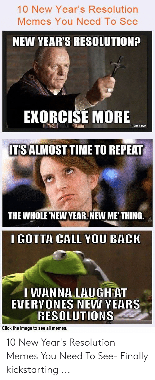 New Years Resolution Meme: 10 New Year's Resolution  Memes You Need To See  NEW YEAR'S RESOLUTION?  EKORCISE MORE  4 days ago  ITS ALMOST TIME TO REPEAT  THE WHOLE NEW YEAR, NEW ME' THING.  I GOTTA CALL YOU BACK  I WANNALAUGHAT  EVERVONES NEW VEARS  RESOLUTIONS  Click the image to see all memes. 10 New Year's Resolution Memes You Need To See- Finally kickstarting ...