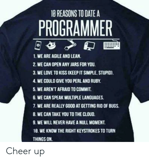 Lean, Love, and Cloud: 10 REASONS TO DATE A  PROGRAMMER  1. WE ARE AGILE AND LEAN.  2. WE CAN OPEN ANY JARS FOR YOU.  3. WE LOVE TO KISS (KEEP IT SIMPLE, STUPIO).  4. WE COULD GIVE YOU PERL AND RUBY  5. WE AREN'T AFRAID TO COMMIT.  6. WE CAN SPEAK MULTIPLE LANGUAGES.  .WE ARE REALLY GOOD AT GETTING RID OF BUGS.  8. WE CAN TAKE YOU TO THE CLOUD.  9. WE WILL NEVER HAVE A NULL MOMENT  18. WE KNOW THE RIGHT KEYSTROKES TO TURN  THINGS ON. Cheer up