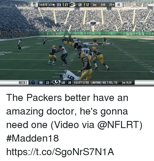 indded: &10%  ). SEA 127  -GB 112 3RD 5:40 25-  WEEK1  IND 23  LAR 20 12ATT 53 YDS S.WATKINS 1 REC 5 YDS,TD 3RD 14:24 The Packers better have an amazing doctor, he's gonna need one  (Video via @NFLRT) #Madden18  https://t.co/SgoNrS7N1A
