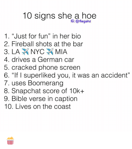"""Hoe, Memes, and Phone: 10 signs she a hoe  1G: @thegainz  1. """"Just for fun"""" in her bio  2. Fireball shots at the bar  4. drives a German car  5. cracked phone screen  6. """"If I superliked you, it was an accident  7. uses Boomerang  8. Snapchat score of 10k+  9. Bible verse in caption  10. Lives on the coast 🍿"""
