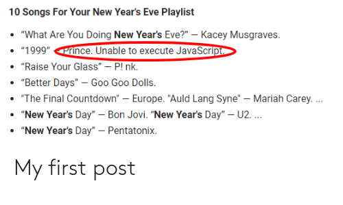 "the final countdown: 10 Songs For Your New Year's Eve Playlist  ""What Are You Doing New Year's Eve?"" – Kacey Musgraves.  • ""1999"" Prince. Unable to execute JavaScript.  • ""Raise Your Glass"" – P! nk.  • ""Better Days"" – Goo Goo Dolls.  ""The Final Countdown"" – Europe. ""Auld Lang Syne"" – Mariah Carey. .  • ""New Year's Day"" – Bon Jovi. ""New Year's Day"" – U2. ...  • ""New Year's Day"" – Pentatonix. My first post"