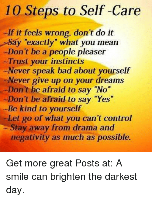 """People Pleaser: 10 Steps to Self-Care  If it feels wrong, don't do it  Say """"exactly"""" what you mean  Don't be a people pleaser  Trust your instincts  Never speak bad about yourself  Never give up on your dreams  Don't be afraid to say """"No""""  -Don't be afraid to say """"Yes""""  Be kind to yourself  Let go of what you can't control  Stay away from drama and  negativity as much as possible. Get more great Posts at:  A smile can brighten the darkest day."""