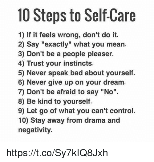 """People Pleaser: 10 Steps to SelfCare  1) If it feels wrong, don't do it.  2) say """"exactly"""" what you mean.  3) Don't be a people pleaser.  4) Trust your instincts.  5) Never speak bad about yourself.  6) Never give up on your dream.  7) Don't be afraid to say """"No"""".  8) Be kind to yourself  9) Let go of what you can't control.  10) Stay away from drama and  negativity. https://t.co/Sy7kIQ8Jxh"""