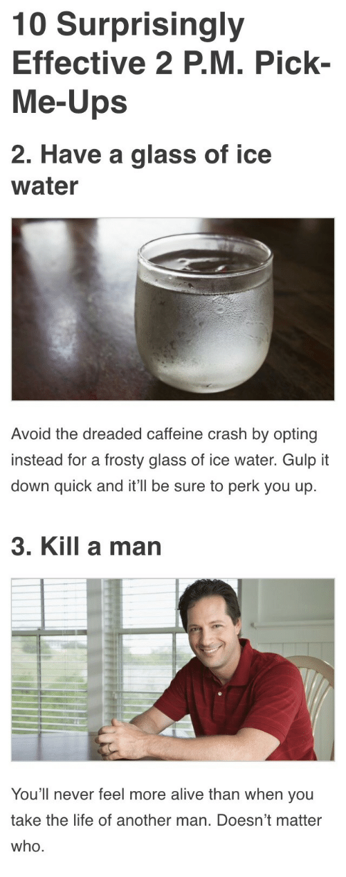 Kill A Man: 10 Surprisingly  Effective 2 P.M. Pick-  Me-Ups   2. Have a glass of ice  water  Avoid the dreaded caffeine crash by opting  instead for a frosty glass of ice water. Gulp it  down quick and it'll be sure to perk you up.   3. Kill a man  You'll never feel more alive than when you  take the life of another man. Doesn't matter  who.