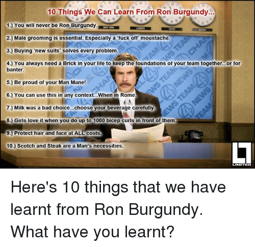 Ron Burgundy: 10 Things We Can Learn From Ron Burgundy...  1. You will never be Ron Burgundy.  2.) Male grooming is essential. Especially a fuck off moustache.  3.) Buying new suits' solves every problem.  4.) You always need a Brick in your life to keep the foundations of your team together...or for  banter.  5.) Be proud of your Man Mane!  6.) You can use this in any context... When in Rome  7.) Milk was a bad choice...choose your beverage carefully  8.) Girls love it when you do up to 1000 bicep curls in front of them  9.) Protect hair and face at ALL costs  10.) Scotch and Steak are a Man's necessities.  LIMITED Here's 10 things that we have learnt from Ron Burgundy. What have you learnt?
