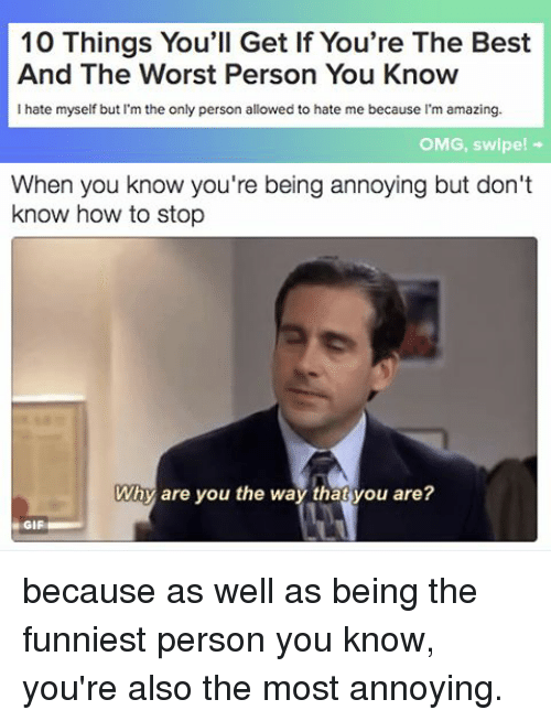 Amaz: 10 Things You'll Get If You're The Best  And The Worst Person You Know  I hate myself but I'm the only person allowed to hate me because I'm amazing.  OMG, swipe!  When you know you're being annoying but don't  know how to stop  Why are you the way that you are?  GIF because as well as being the funniest person you know, you're also the most annoying.