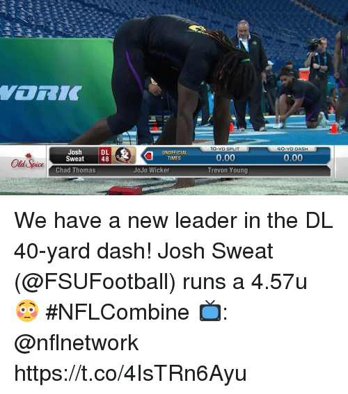 Memes, Jojo, and Old: 10-YD SPLIT  40-YD DASH  Josh  Sweat  DL  48  UNOFFICIAL  TIMES  0.00  Old Spice  Chad Thomas  JoJo Wicker  Trevon Young We have a new leader in the DL 40-yard dash!  Josh Sweat (@FSUFootball) runs a 4.57u 😳  #NFLCombine  📺: @nflnetwork https://t.co/4IsTRn6Ayu