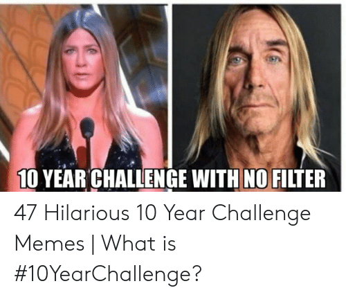 Memes What: 10 YEAR CHALLENGE WITH NO FILTER 47 Hilarious 10 Year Challenge Memes | What is #10YearChallenge?