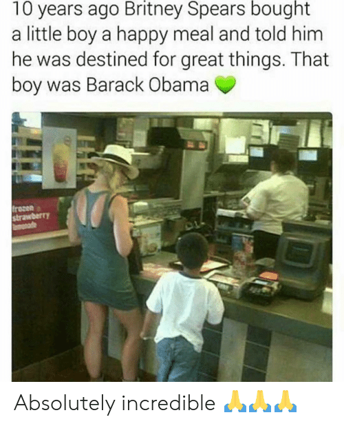 britney spears: 10 years ago Britney Spears bought  a little boy a happy meal and told him  he was destined for great things. That  boy was Barack Obama  frozen  strawberr)Y Absolutely incredible 🙏🙏🙏