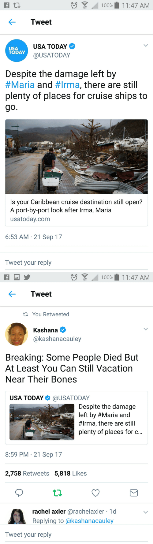 Irmã: 100%' 1 1 :47 AM  .  Tweet  USA  TODAY  USA TODAY  @USATODAY  Despite the damage left by  #Maria and #Irma, there are still  plenty of places for cruise ships to  Is your Caribbean cruise destination still open?  A port-by-port look after Irma, Maria  usatoday.com  6:53 AM 21 Sep 17  Tweet your reply   :  100%' 1 1 :47 AM  ← Tweet  tiYou Retweeted  Kashana e  @kashanacauley  Breaking: Some People Died But  At Least You Can Still Vacation  Near Their Bones  USA TODAY Φ @USATO DAY  Despite the damage  left by #Maria and  #Irma, there are still  plenty of places for c.  8:59 PM 21 Sep 17  2,758 Retweets 5,818 Likes  rachel axler @rachelaxler 1d  Replying to @kashanacauley  Tweet your reply