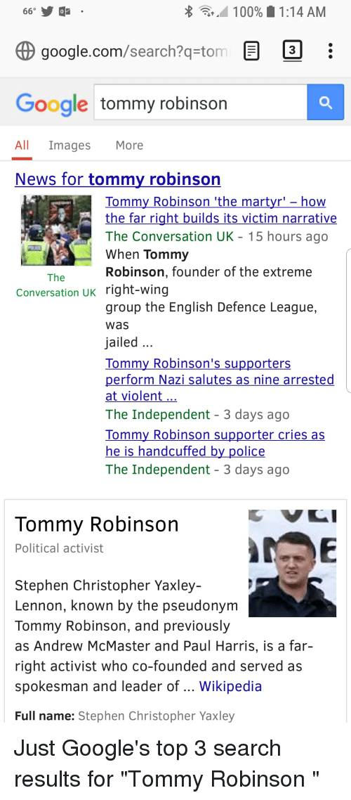 Anaconda, Google, and News: 100%. 1:14 AM  google.com/search?qstom  3  Google tommy robinsorn  All Images More  News for tommy robinson  Tommy Robinson 'the martyr'- how  the far right builds its victim narrative  The Conversation UK 15 hours ago  When Tommy  Robinson, founder of the extreme  The  Conversation UK right-wing  group the English Defence League,  was  jailed  Tommy Robinson's supporters  perform  at violent  The Independent 3 days ago  Tommy Robinson supporter cries as  he is handcuffed by police  The Independent 3 days ago  Nazi salutes as nine arrested  Tommy Robinson  Political activist  Stephen Christopher Yaxley-  Lennon, known by the pseudonym  Tommy Robinson, and previously  as Andrew McMaster and Paul Harris, is a far-  right activist who co-founded and served as  spokesman and leader of Wikipedia  Full name: Stephen Christopher Yaxley
