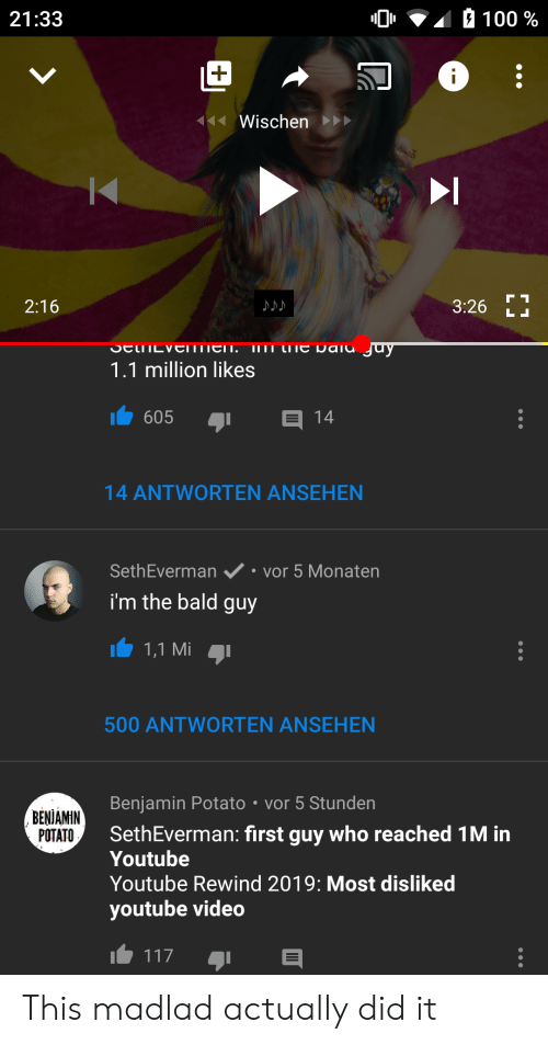 youtube.com, Potato, and Video: 100%  21:33  |+  Wischen  2:16  3:26  LL  I1 CIe Daiu juy  SencvEIMTIEn.  1.1 million likes  605  14  14 ANTWORTEN ANSEHEN  vor 5 Monaten  SethEverman  i'm the bald  guy  1,1 Mi  500 ANTWORTEN ANSEHEN  Benjamin Potato vor 5 Stunden  BENIAMIN  POTATO  SethEverman: first guy who reached 1M in  Youtube  Youtube Rewind 2019: Most disliked  youtube video  117 This madlad actually did it
