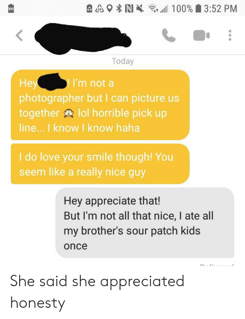 Really Nice: 100% 3:52 PM  100  Today  Hey  photographer but I can picture us  together lol horrible pick up  line... I know I know haha  I'm not a  I do love your smile though! You  seem like a really nice guy  Hey appreciate that!  But I'm not all that nice, I ate all  my brother's sour patch kids  once She said she appreciated honesty