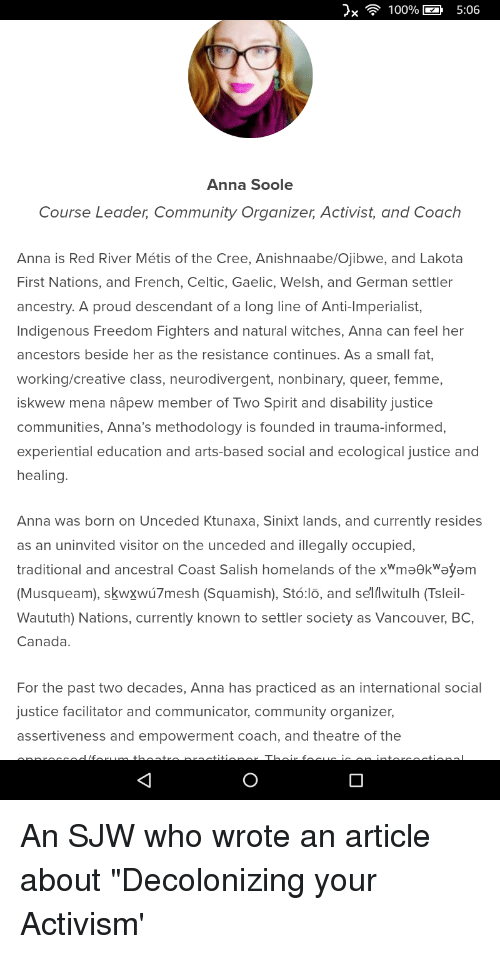 "Anaconda, Anna, and Celtic: 100%  5:06  Anna Soole  Course Leader, Community Organizer, Activist, and Coach  Anna is Red River Métis of the Cree, Anishnaabe/Ojibwe, and Lakota  First Nations, and French, Celtic, Gaelic, Welsh, and German settler  ancestry. A proud descendant of a long line of Anti-Imperialist,  Indigenous Freedom Fighters and natural witches, Anna can feel her  ancestors beside her as the resistance continues. As a small fat,  working/creative class, neurodivergent, nonbinary, queer, femme,  iskwew mena nâpew member of Two Spirit and disability justice  communities, Anna's methodology is founded in trauma-informed,  experiential education and arts-based social and ecological justice and  healing.  Anna was born on Unceded Ktunaxa, Sinixt lands, and currently resides  as an uninvited visitor on the unceded and illegally occupied,  traditional and ancestral Coast Salish homelands of the xWmaekWayam  (Musqueam), skwxwú7mesh (Squamish), Stó:lo, and selwitulh (Tsleil-  Waututh) Nations, currently known to settler society as Vancouver, BC  Canada.  For the past two decades, Anna has practiced as an international social  ustice facilitator and communicator, community organizer,  assertiveness and empowerment coach, and theatre of the An SJW who wrote an article about ""Decolonizing your Activism'"