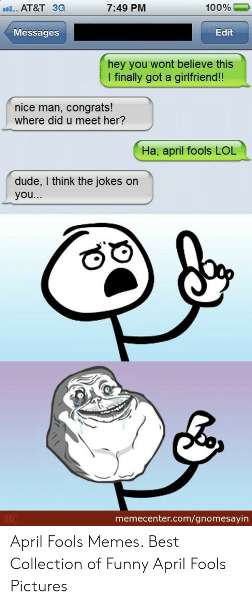April Fools Memes: 100%  7:49 PM  AT&T 3G  Messages  Edit  hey you wont believe this  I finally got a girlfriend!!  nice man, congrats!  where did u meet her?  Ha, april fools LOL  dude, I think the jokes on  you...  МC  memecenter.com/gnomesayin April Fools Memes. Best Collection of Funny April Fools Pictures